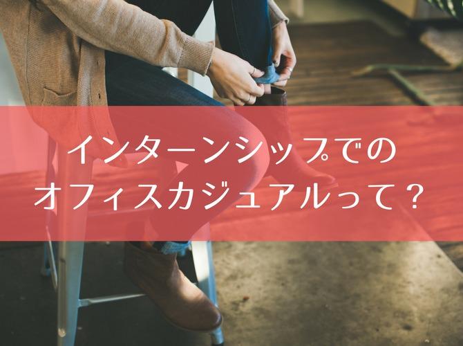 【女性向け】インターンシップでのオフィスカジュアルってどこまでOK?
