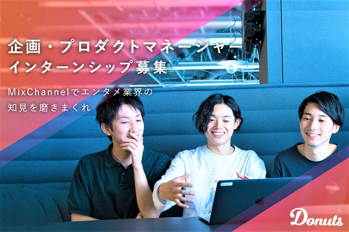 動画・ライブ配信アプリ『MixChannnel』の企画運営!Webサービス作りを学べるインターン募集!